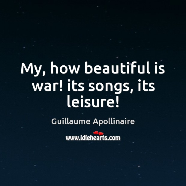 My, how beautiful is war! its songs, its leisure! Image