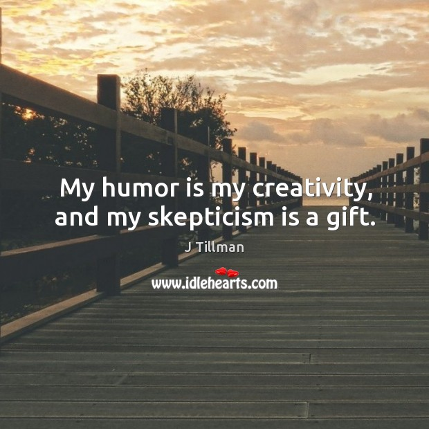 My humor is my creativity, and my skepticism is a gift. Image