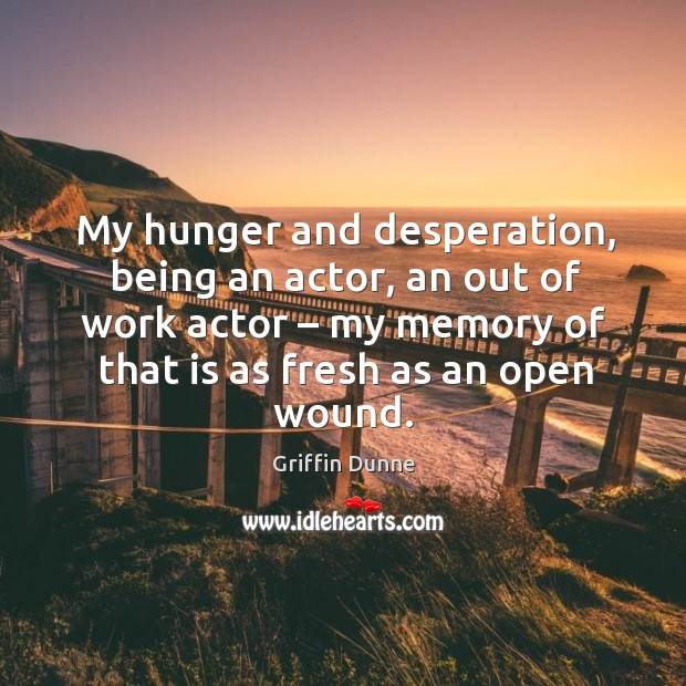 My hunger and desperation, being an actor, an out of work actor – my memory of that is as fresh as an open wound. Image