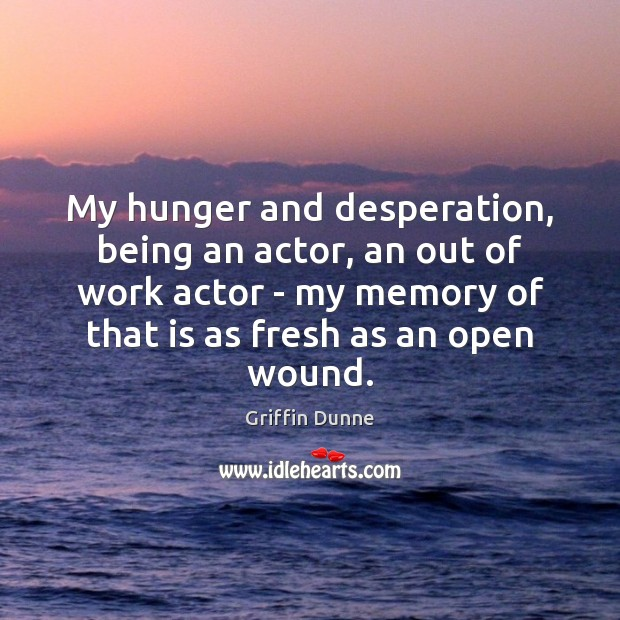 My hunger and desperation, being an actor, an out of work actor Image