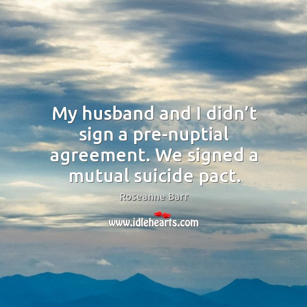 My husband and I didn't sign a pre-nuptial agreement. We signed a mutual suicide pact. Roseanne Barr Picture Quote