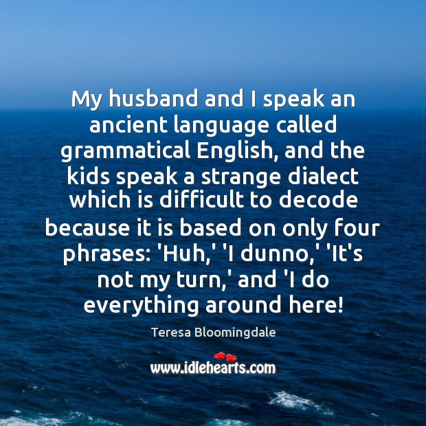 My husband and I speak an ancient language called grammatical English, and Image
