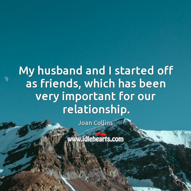 My husband and I started off as friends, which has been very important for our relationship. Image
