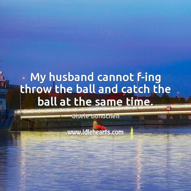 Image, My husband cannot f-ing throw the ball and catch the ball at the same time.