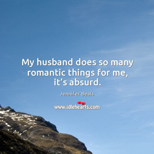 My husband does so many romantic things for me, it's absurd. Jennifer Beals Picture Quote