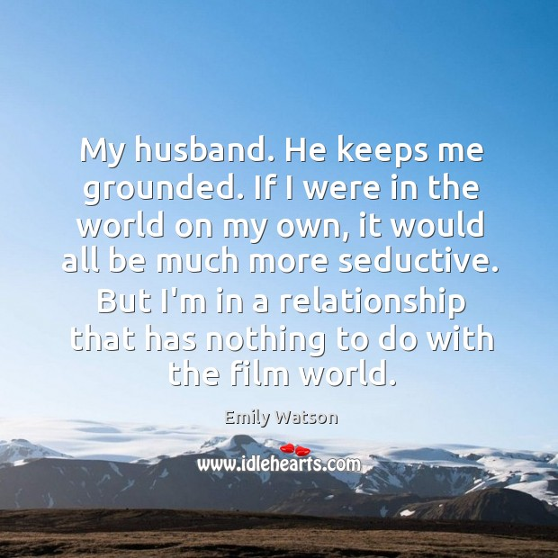 My husband. He keeps me grounded. If I were in the world Image