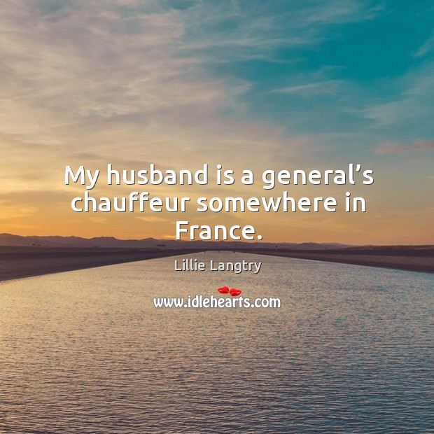 My husband is a general's chauffeur somewhere in france. Lillie Langtry Picture Quote