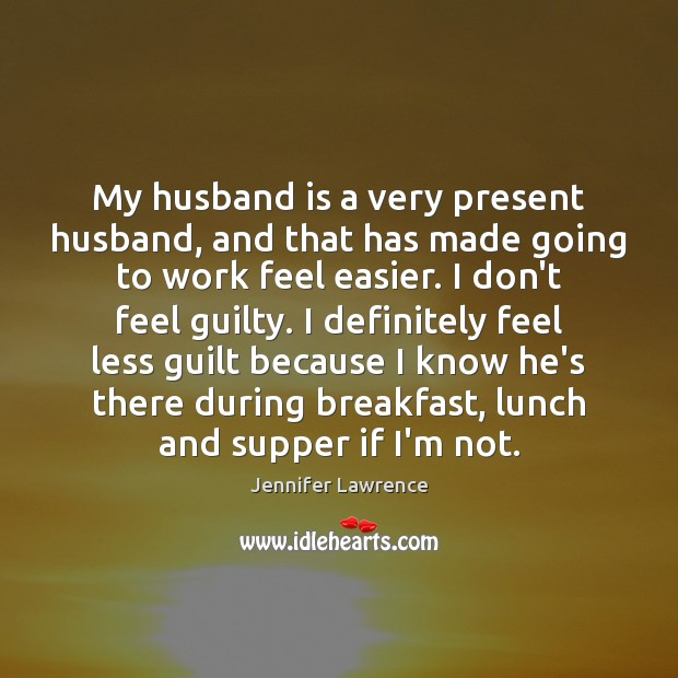 My husband is a very present husband, and that has made going Jennifer Lawrence Picture Quote