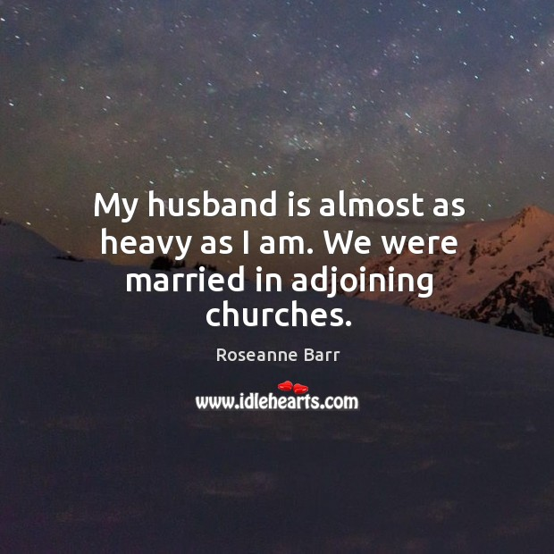 My husband is almost as heavy as I am. We were married in adjoining churches. Roseanne Barr Picture Quote