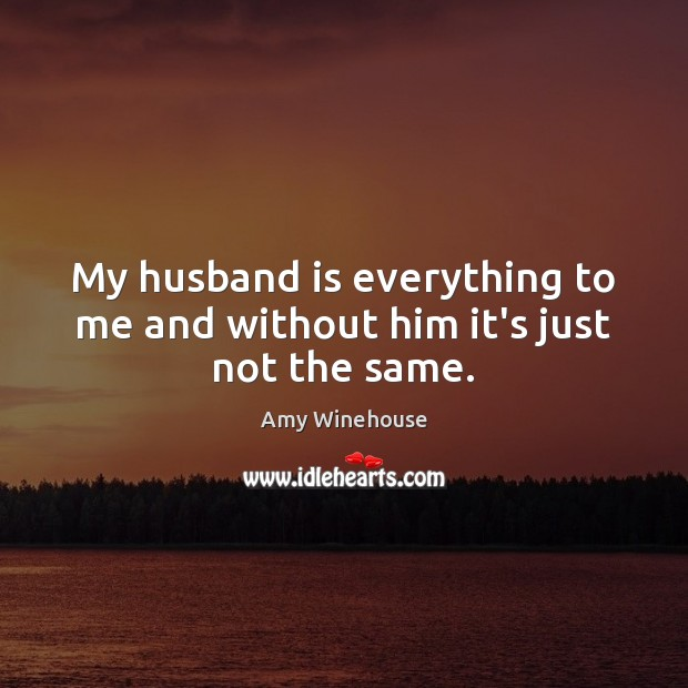 My husband is everything to me and without him it's just not the same. Image