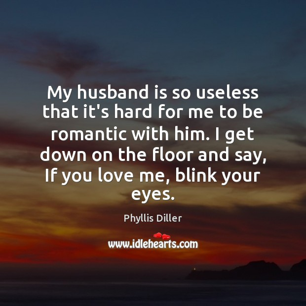 Phyllis Diller Picture Quote image saying: My husband is so useless that it's hard for me to be