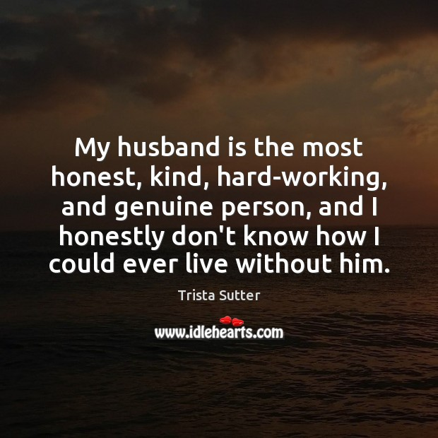 Image, My husband is the most honest, kind, hard-working, and genuine person, and