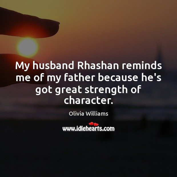 My husband Rhashan reminds me of my father because he's got great strength of character. Olivia Williams Picture Quote