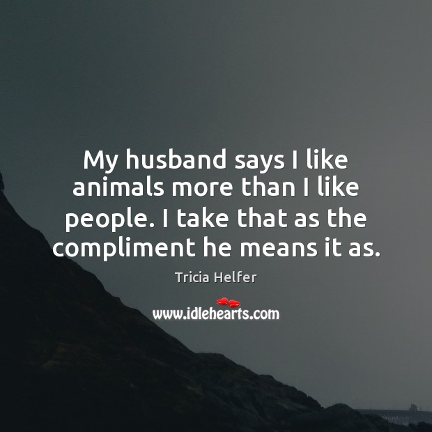My husband says I like animals more than I like people. I Tricia Helfer Picture Quote