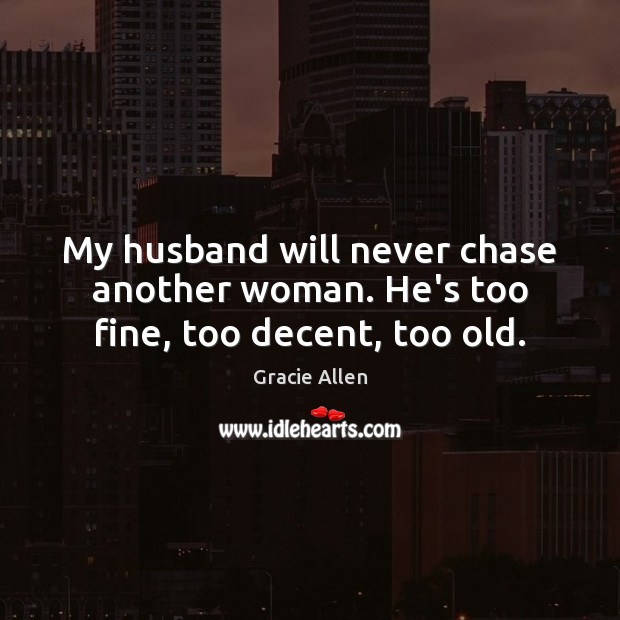 My husband will never chase another woman. He's too fine, too decent, too old. Gracie Allen Picture Quote