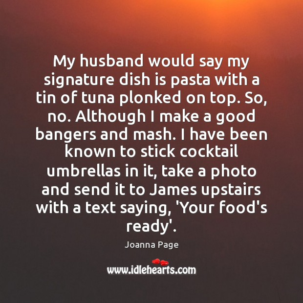 My husband would say my signature dish is pasta with a tin Joanna Page Picture Quote
