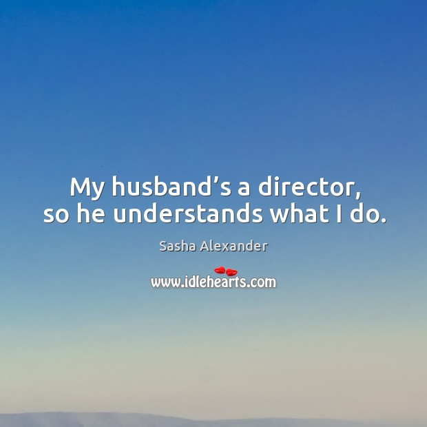 My husband's a director, so he understands what I do. Image