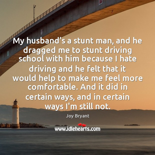 My husband's a stunt man, and he dragged me to stunt driving Joy Bryant Picture Quote