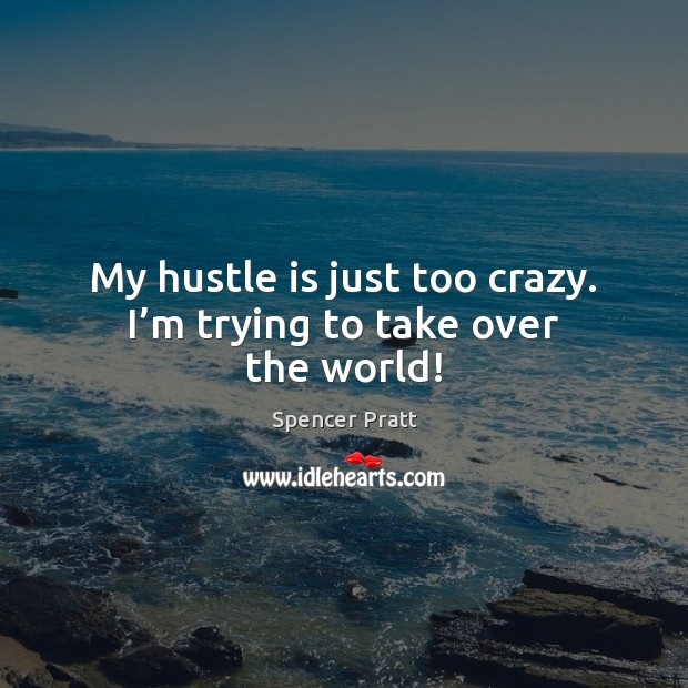 My hustle is just too crazy. I'm trying to take over the world! Spencer Pratt Picture Quote