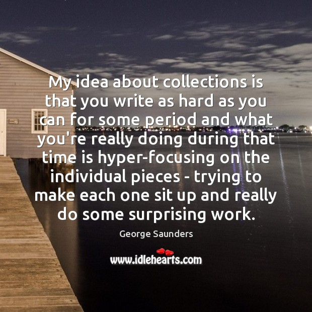My idea about collections is that you write as hard as you George Saunders Picture Quote