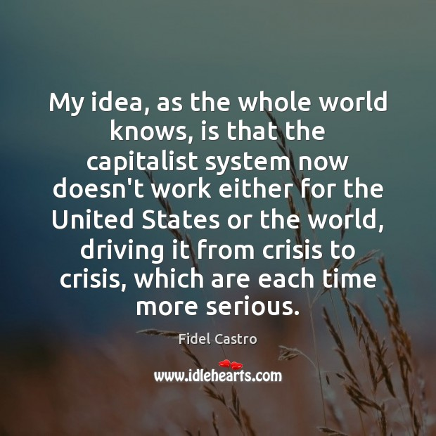 My idea, as the whole world knows, is that the capitalist system Fidel Castro Picture Quote