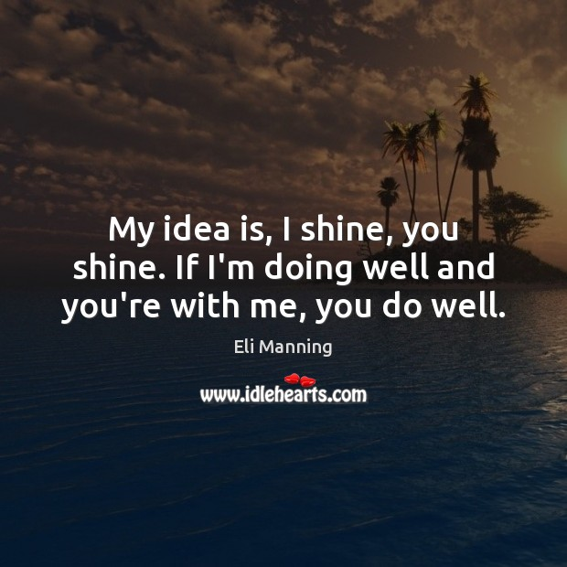 My idea is, I shine, you shine. If I'm doing well and you're with me, you do well. Eli Manning Picture Quote