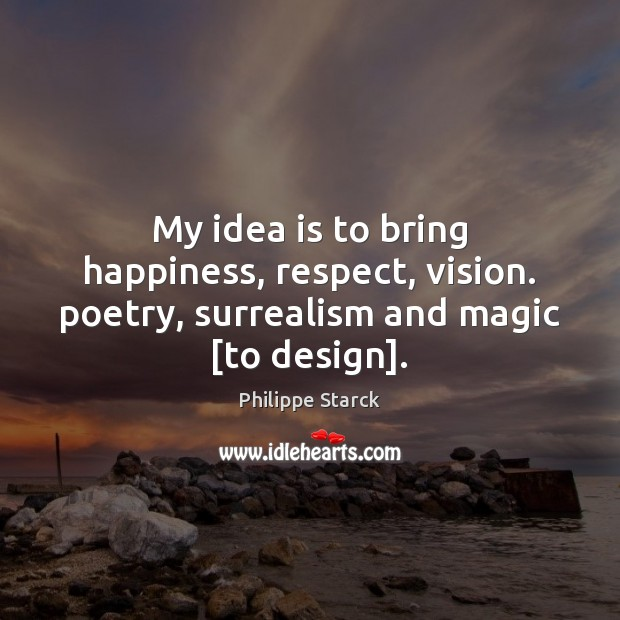 My idea is to bring happiness, respect, vision. poetry, surrealism and magic [to design]. Philippe Starck Picture Quote