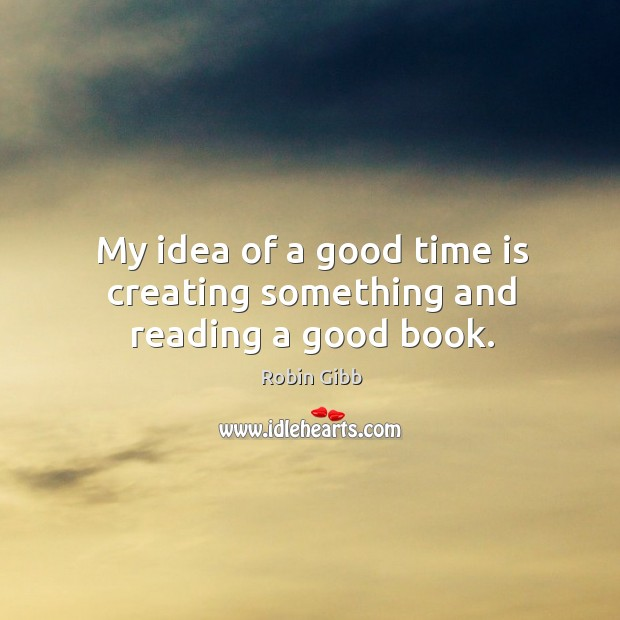 My idea of a good time is creating something and reading a good book. Robin Gibb Picture Quote