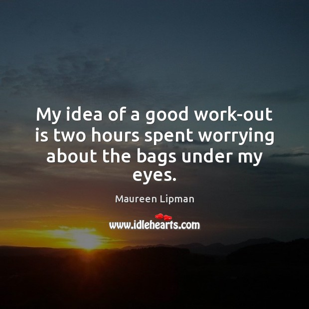 My idea of a good work-out is two hours spent worrying about the bags under my eyes. Image