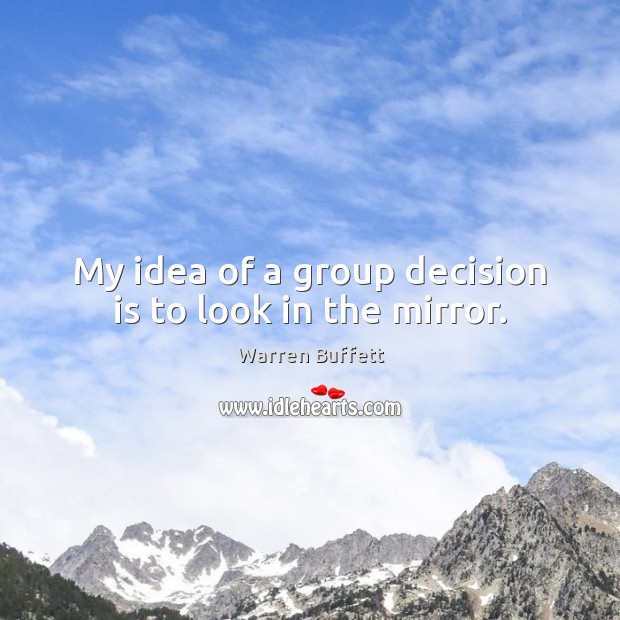 My idea of a group decision is to look in the mirror. Image