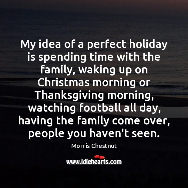 My idea of a perfect holiday is spending time with the family, Morris Chestnut Picture Quote