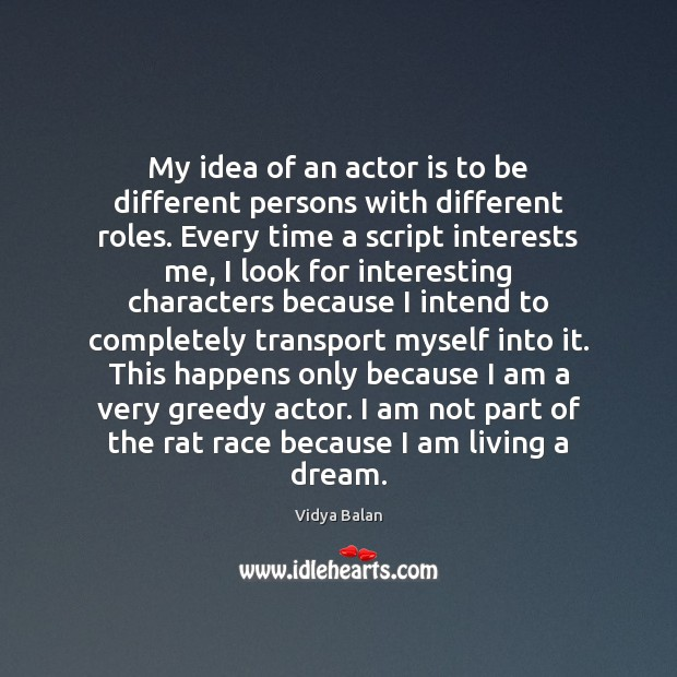 My idea of an actor is to be different persons with different Image
