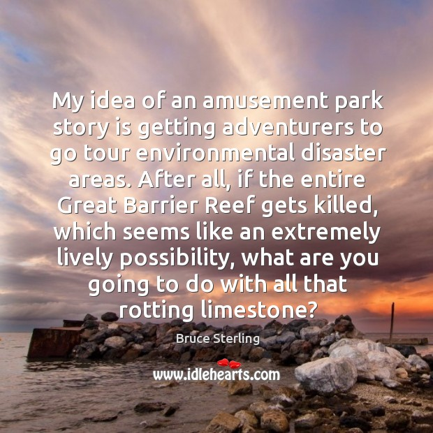 My idea of an amusement park story is getting adventurers to go tour environmental disaster areas. Bruce Sterling Picture Quote