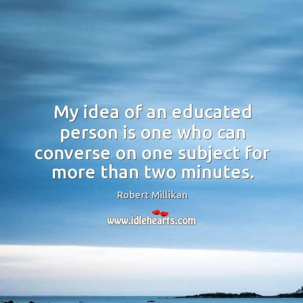 My idea of an educated person is one who can converse on one subject for more than two minutes. Image