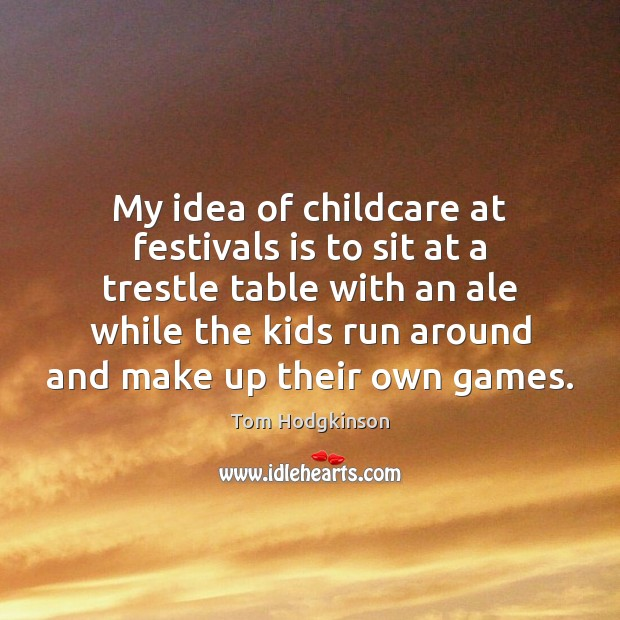My idea of childcare at festivals is to sit at a trestle Tom Hodgkinson Picture Quote