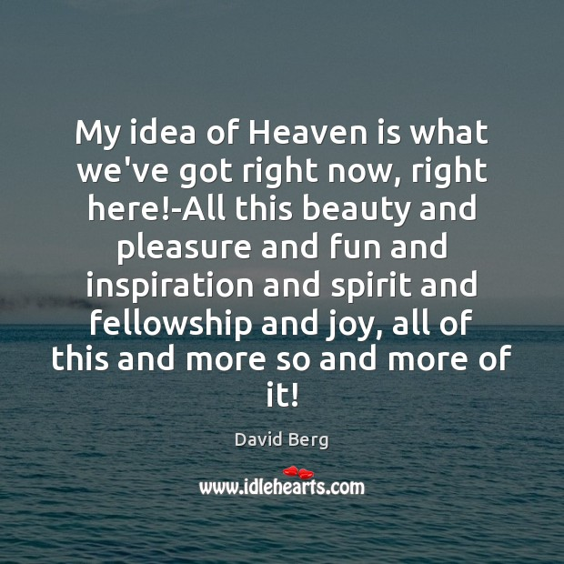 My idea of Heaven is what we've got right now, right here! David Berg Picture Quote