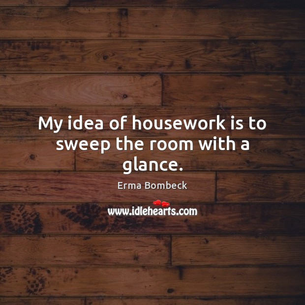 Image, My idea of housework is to sweep the room with a glance.