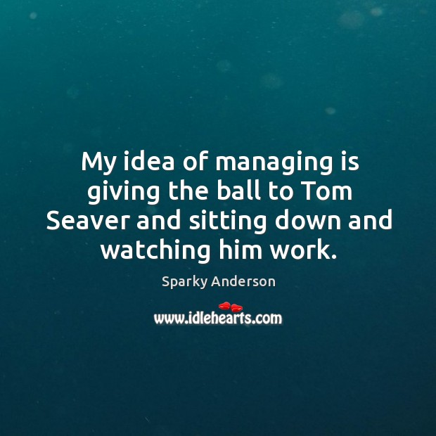 My idea of managing is giving the ball to tom seaver and sitting down and watching him work. Image