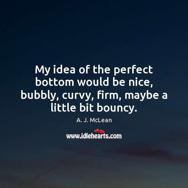 My idea of the perfect bottom would be nice, bubbly, curvy, firm, Image