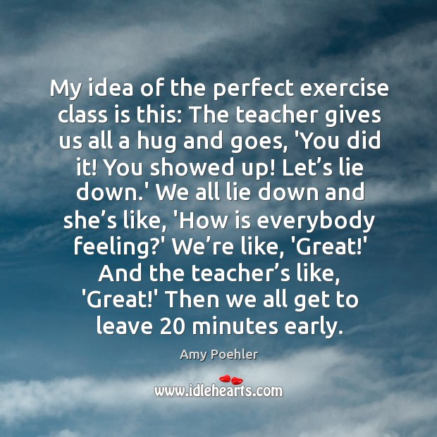 Image, My idea of the perfect exercise class is this: The teacher gives