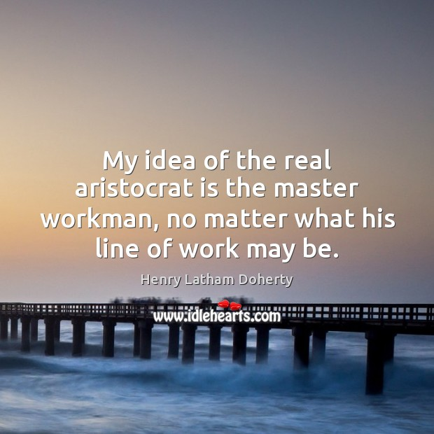 Image, My idea of the real aristocrat is the master workman, no matter