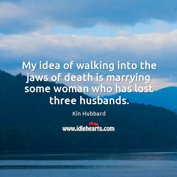 My idea of walking into the jaws of death is marrying some woman who has lost three husbands. Image