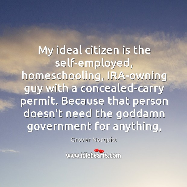 My ideal citizen is the self-employed, homeschooling, IRA-owning guy with a concealed-carry Grover Norquist Picture Quote
