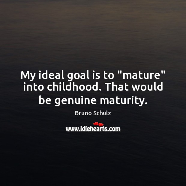 "Image, My ideal goal is to ""mature"" into childhood. That would be genuine maturity."