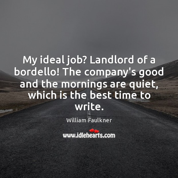 My ideal job? Landlord of a bordello! The company's good and the William Faulkner Picture Quote