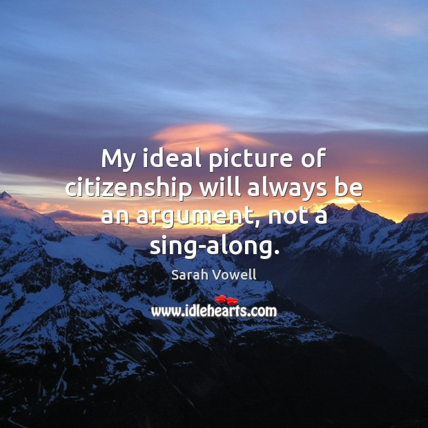 My ideal picture of citizenship will always be an argument, not a sing-along. Sarah Vowell Picture Quote