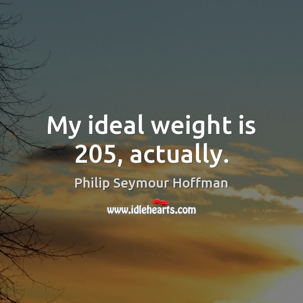 My ideal weight is 205, actually. Philip Seymour Hoffman Picture Quote