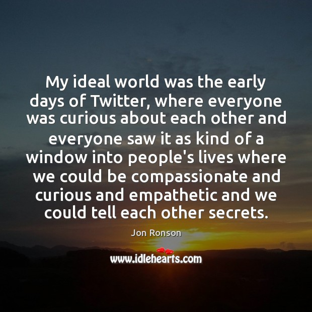 My ideal world was the early days of Twitter, where everyone was Jon Ronson Picture Quote