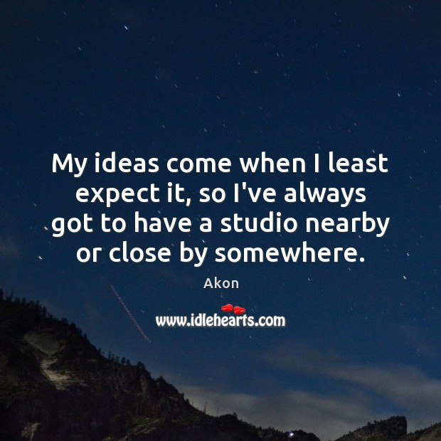 My ideas come when I least expect it, so I've always got Image