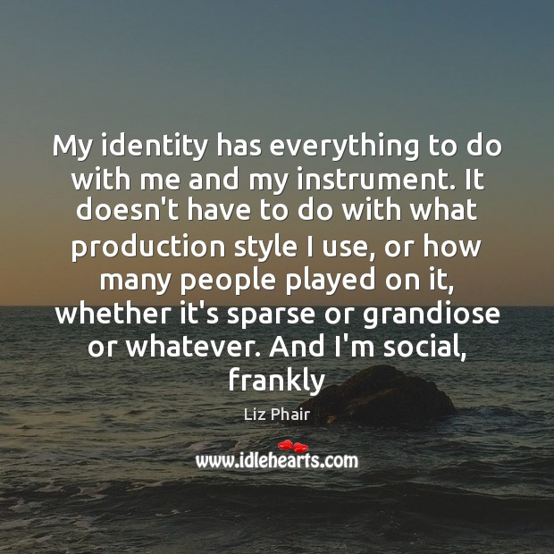 My identity has everything to do with me and my instrument. It Liz Phair Picture Quote